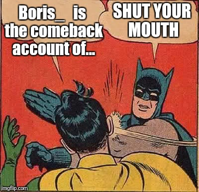 Batman Slapping Robin Meme | Boris_   is the comeback account of... SHUT YOUR MOUTH | image tagged in memes,batman slapping robin | made w/ Imgflip meme maker
