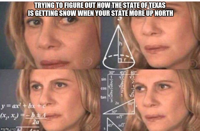 the universe passed meth, not math | TRYING TO FIGURE OUT HOW THE STATE OF TEXAS IS GETTING SNOW WHEN YOUR STATE MORE UP NORTH | image tagged in math lady/confused lady | made w/ Imgflip meme maker