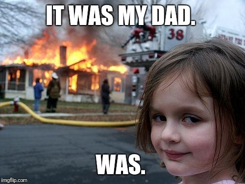 Disaster Girl Meme | IT WAS MY DAD. WAS. | image tagged in memes,disaster girl | made w/ Imgflip meme maker