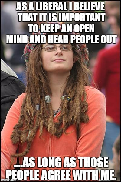 College Liberal Meme | AS A LIBERAL I BELIEVE THAT IT IS IMPORTANT TO KEEP AN OPEN MIND AND HEAR PEOPLE OUT ....AS LONG AS THOSE PEOPLE AGREE WITH ME. | image tagged in memes,college liberal,goofy stupid liberal college student,liberal logic,liberal hypocrisy | made w/ Imgflip meme maker