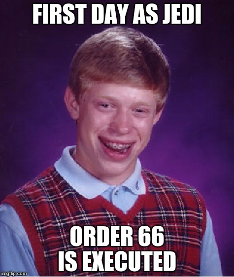 Bad Luck Brian Meme | FIRST DAY AS JEDI ORDER 66 IS EXECUTED | image tagged in memes,bad luck brian | made w/ Imgflip meme maker
