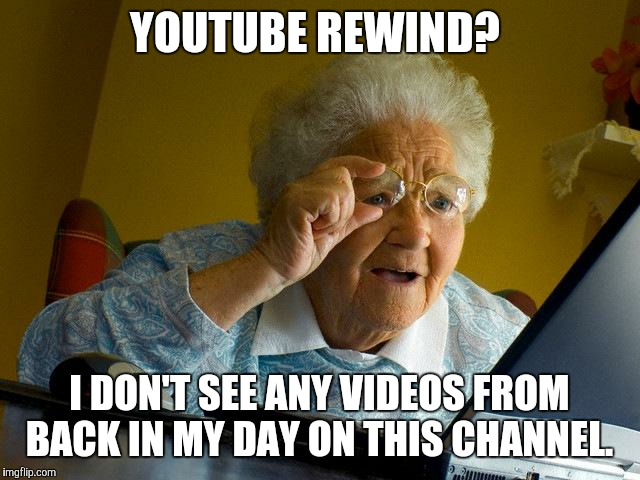 F'd if I know how she knows what YouTube is or what a YouTube channel is.  | YOUTUBE REWIND? I DON'T SEE ANY VIDEOS FROM BACK IN MY DAY ON THIS CHANNEL. | image tagged in memes,grandma finds the internet,youtube,youtube rewind | made w/ Imgflip meme maker
