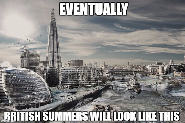 British Summers | EVENTUALLY BRITISH SUMMERS WILL LOOK LIKE THIS | image tagged in london | made w/ Imgflip meme maker