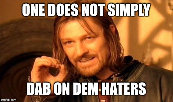 One Does Not Simply Meme | ONE DOES NOT SIMPLY DAB ON DEM HATERS | image tagged in memes,one does not simply | made w/ Imgflip meme maker
