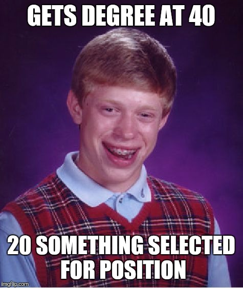 Bad Luck Brian Meme | GETS DEGREE AT 40 20 SOMETHING SELECTED FOR POSITION | image tagged in memes,bad luck brian | made w/ Imgflip meme maker