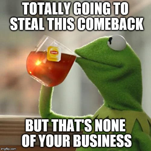 But Thats None Of My Business Meme | TOTALLY GOING TO STEAL THIS COMEBACK BUT THAT'S NONE OF YOUR BUSINESS | image tagged in memes,but thats none of my business,kermit the frog | made w/ Imgflip meme maker