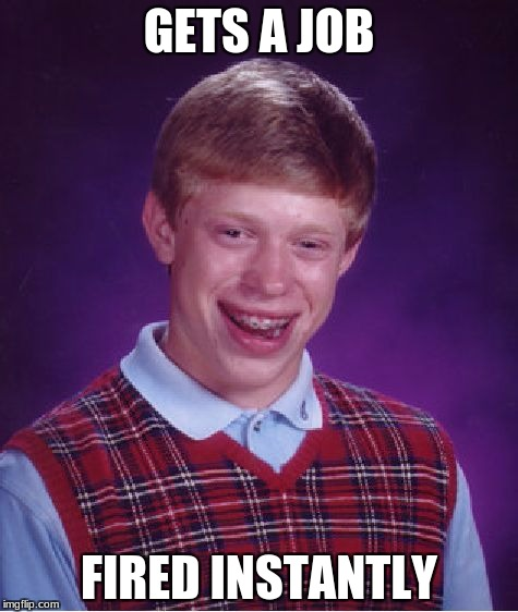 Bad Luck Brian Meme | GETS A JOB FIRED INSTANTLY | image tagged in memes,bad luck brian | made w/ Imgflip meme maker