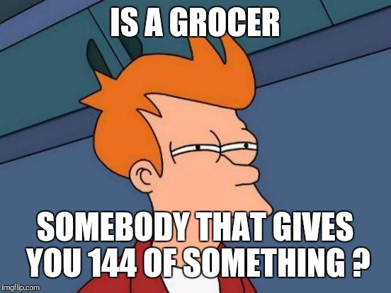 Futurama Fry Meme | IS A GROCER SOMEBODY THAT GIVES YOU 144 OF SOMETHING ? | image tagged in memes,futurama fry | made w/ Imgflip meme maker