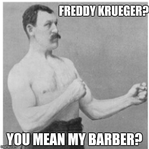 Overly Manly Man Meme | FREDDY KRUEGER? YOU MEAN MY BARBER? | image tagged in memes,overly manly man | made w/ Imgflip meme maker