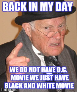 Back In My Day Meme | BACK IN MY DAY WE DO NOT HAVE D.C.  MOVIE WE JUST HAVE BLACK AND WHITE MOVIE | image tagged in memes,back in my day | made w/ Imgflip meme maker