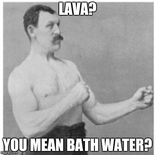 Overly Manly Man Meme | LAVA? YOU MEAN BATH WATER? | image tagged in memes,overly manly man | made w/ Imgflip meme maker