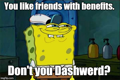 Dont You Squidward Meme | You like friends with benefits. Don't you Dashwerd? | image tagged in memes,dont you squidward | made w/ Imgflip meme maker