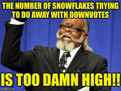 What, every meme deserves a trophy? | THE NUMBER OF SNOWFLAKES TRYING TO DO AWAY WITH DOWNVOTES IS TOO DAMN HIGH!! | image tagged in memes,too damn high,snowflakes,up with downvotes,downvotes,buck up | made w/ Imgflip meme maker