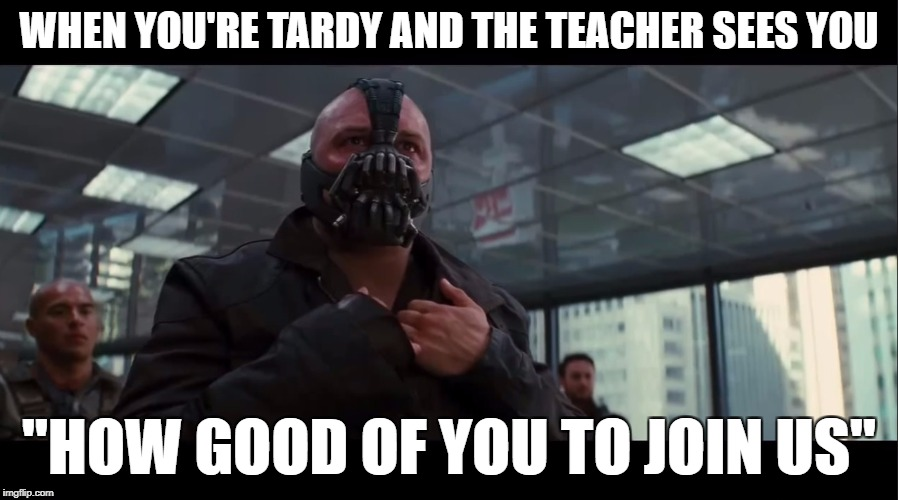 "Bane | WHEN YOU'RE TARDY AND THE TEACHER SEES YOU ""HOW GOOD OF YOU TO JOIN US"" 