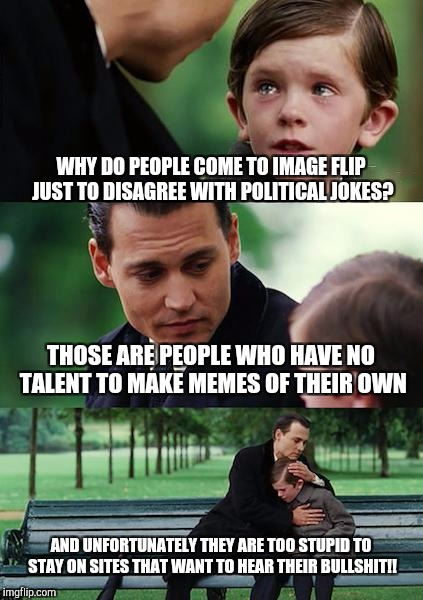 Finding Neverland Meme | WHY DO PEOPLE COME TO IMAGE FLIP JUST TO DISAGREE WITH POLITICAL JOKES? THOSE ARE PEOPLE WHO HAVE NO TALENT TO MAKE MEMES OF THEIR OWN AND U | image tagged in memes,finding neverland | made w/ Imgflip meme maker