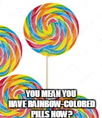 YOU MEAN YOU HAVE RAINBOW-COLORED PILLS NOW? | made w/ Imgflip meme maker