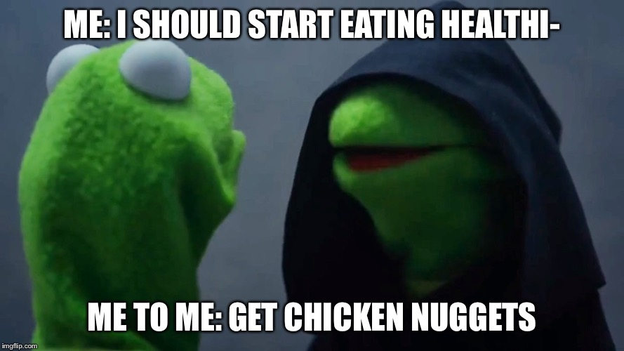 Kermit Inner Me | ME: I SHOULD START EATING HEALTHI- ME TO ME: GET CHICKEN NUGGETS | image tagged in kermit inner me | made w/ Imgflip meme maker