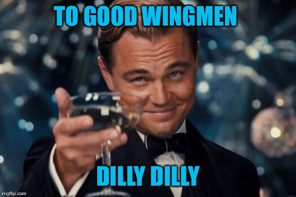 Leonardo Dicaprio Cheers Meme | TO GOOD WINGMEN DILLY DILLY | image tagged in memes,leonardo dicaprio cheers | made w/ Imgflip meme maker