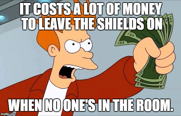 IT COSTS A LOT OF MONEY TO LEAVE THE SHIELDS ON WHEN NO ONE'S IN THE ROOM. | made w/ Imgflip meme maker