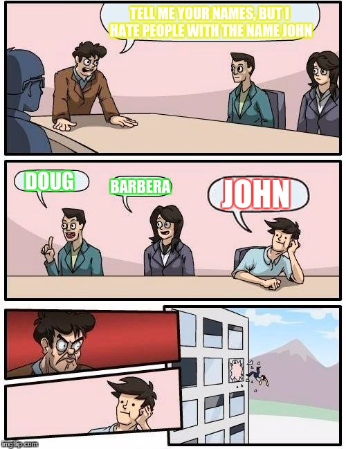 Boardroom Meeting Suggestion Meme | TELL ME YOUR NAMES, BUT I HATE PEOPLE WITH THE NAME JOHN DOUG BARBERA JOHN | image tagged in memes,boardroom meeting suggestion | made w/ Imgflip meme maker