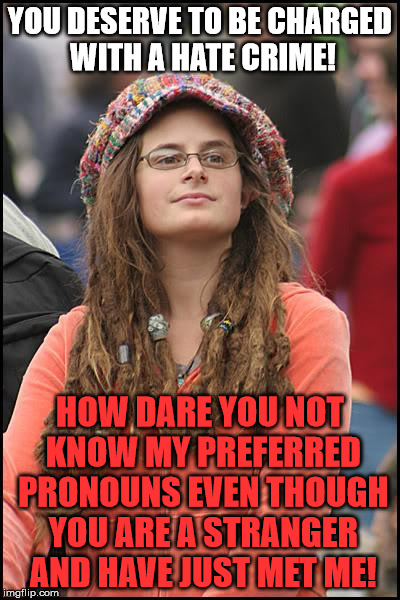 College Liberal Meme | YOU DESERVE TO BE CHARGED WITH A HATE CRIME! HOW DARE YOU NOT KNOW MY PREFERRED PRONOUNS EVEN THOUGH YOU ARE A STRANGER AND HAVE JUST MET ME | image tagged in memes,college liberal | made w/ Imgflip meme maker