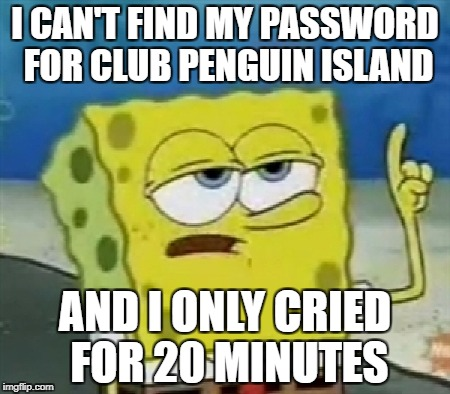 I CAN'T FIND MY PASSWORD FOR CLUB PENGUIN ISLAND AND I ONLY CRIED FOR 20 MINUTES | image tagged in i only cries for 20 minutes | made w/ Imgflip meme maker