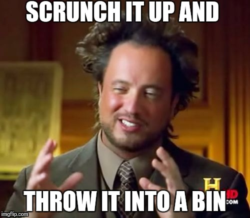 Ancient Aliens Meme | SCRUNCH IT UP AND THROW IT INTO A BIN | image tagged in memes,ancient aliens | made w/ Imgflip meme maker