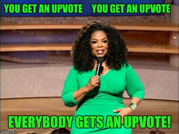 YOU GET AN UPVOTE     YOU GET AN UPVOTE EVERYBODY GETS AN UPVOTE! | made w/ Imgflip meme maker