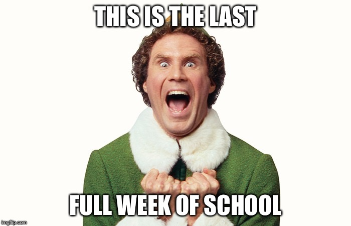 Buddy the elf excited | THIS IS THE LAST FULL WEEK OF SCHOOL | image tagged in buddy the elf excited | made w/ Imgflip meme maker
