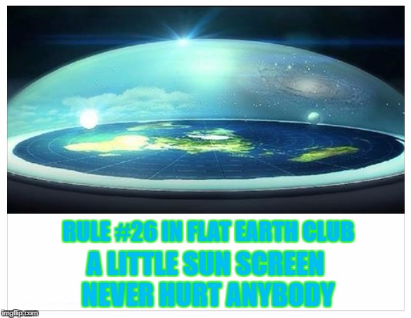 Rule #26 in Flat Earth Club: A little sun screen never hurt anybody | RULE #26 IN FLAT EARTH CLUB A LITTLE SUN SCREEN NEVER HURT ANYBODY | image tagged in flat earth,sun screen,sunscreen,rule | made w/ Imgflip meme maker
