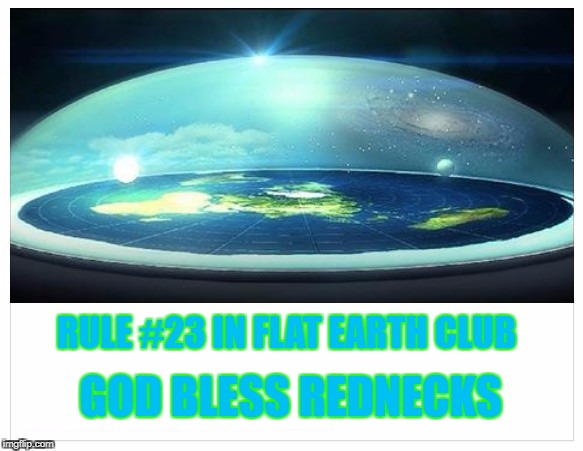 Rule #23 in Flat Earth Club: God Bless Rednecks | RULE #23 IN FLAT EARTH CLUB GOD BLESS REDNECKS | image tagged in flat earth,god,redneck,rule,23 | made w/ Imgflip meme maker
