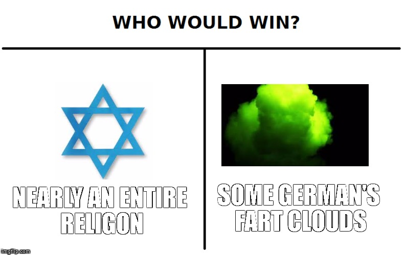 Who would win jews VS Nazis | NEARLY AN ENTIRE RELIGON SOME GERMAN'S FART CLOUDS | image tagged in dank,who would win,offensive,meme | made w/ Imgflip meme maker