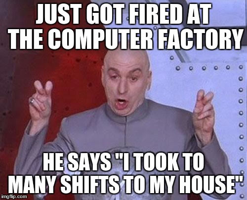 "Dr Evil Laser Meme | JUST GOT FIRED AT THE COMPUTER FACTORY HE SAYS ""I TOOK TO MANY SHIFTS TO MY HOUSE"" 