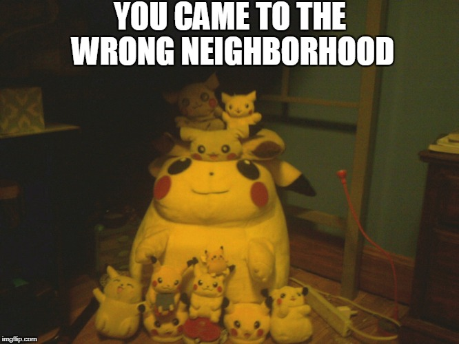 I may have a problem... | YOU CAME TO THE WRONG NEIGHBORHOOD | image tagged in memes,pokemon,pikachu | made w/ Imgflip meme maker