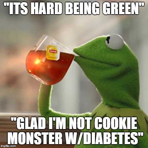 "But Thats None Of My Business Meme | ""ITS HARD BEING GREEN"" ""GLAD I'M NOT COOKIE MONSTER W/DIABETES"" 