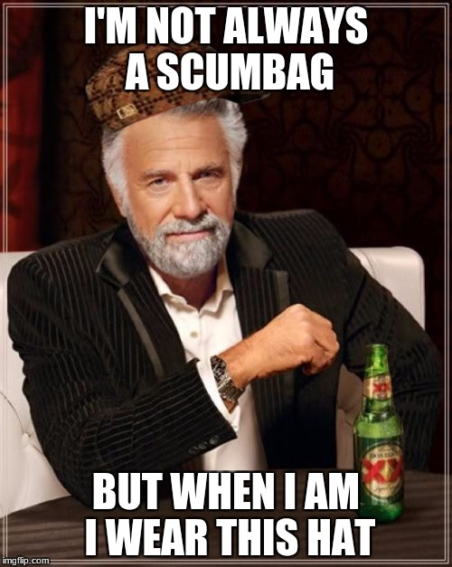 The Most Interesting Man In The World Meme | I'M NOT ALWAYS A SCUMBAG BUT WHEN I AM I WEAR THIS HAT | image tagged in memes,the most interesting man in the world,scumbag | made w/ Imgflip meme maker
