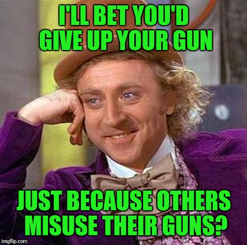 Creepy Condescending Wonka Meme | I'LL BET YOU'D GIVE UP YOUR GUN JUST BECAUSE OTHERS MISUSE THEIR GUNS? | image tagged in memes,creepy condescending wonka | made w/ Imgflip meme maker