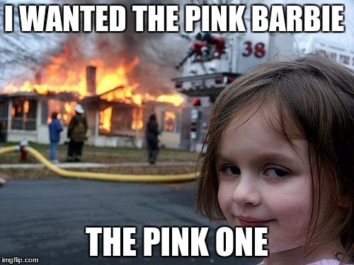 Disaster Girl Meme | I WANTED THE PINK BARBIE THE PINK ONE | image tagged in memes,disaster girl | made w/ Imgflip meme maker