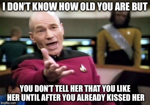 Picard Wtf Meme | I DON'T KNOW HOW OLD YOU ARE BUT YOU DON'T TELL HER THAT YOU LIKE HER UNTIL AFTER YOU ALREADY KISSED HER | image tagged in memes,picard wtf | made w/ Imgflip meme maker