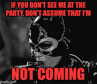 Droll Catwoman | IF YOU DON'T SEE ME AT THE PARTY, DON'T ASSUME THAT I'M NOT COMING | image tagged in droll catwoman,catwoman | made w/ Imgflip meme maker