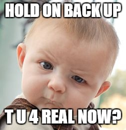 Skeptical Baby Meme | HOLD ON BACK UP T U 4 REAL NOW? | image tagged in memes,skeptical baby | made w/ Imgflip meme maker