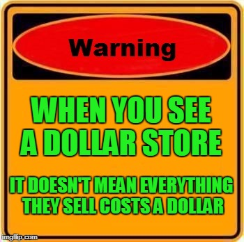 I'm Referring to all the stores that have the word dollar in them | WHEN YOU SEE A DOLLAR STORE IT DOESN'T MEAN EVERYTHING THEY SELL COSTS A DOLLAR | image tagged in memes,warning sign,dollar store | made w/ Imgflip meme maker