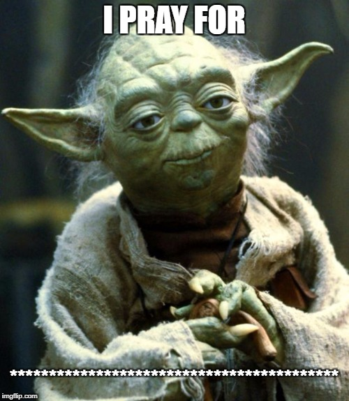 Star Wars Yoda Meme | I PRAY FOR ****************************************** | image tagged in memes,star wars yoda | made w/ Imgflip meme maker