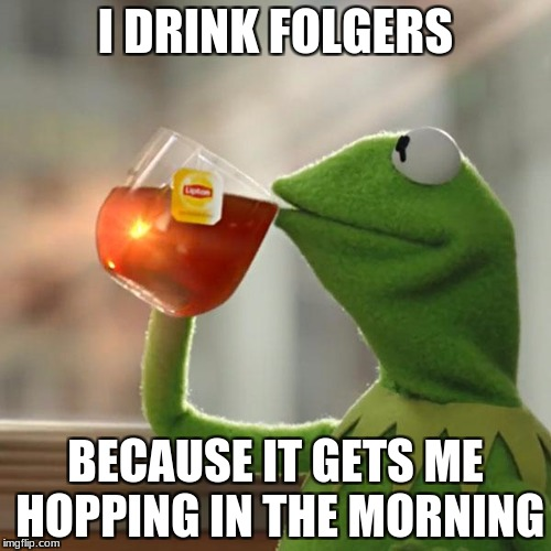 But Thats None Of My Business | I DRINK FOLGERS BECAUSE IT GETS ME HOPPING IN THE MORNING | image tagged in memes,but thats none of my business,kermit the frog | made w/ Imgflip meme maker