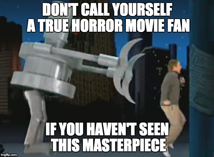 DON'T CALL YOURSELF A TRUE HORROR MOVIE FAN IF YOU HAVEN'T SEEN THIS MASTERPIECE | image tagged in horror,memes | made w/ Imgflip meme maker
