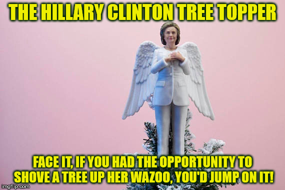 then, I'd use it as firewood | THE HILLARY CLINTON TREE TOPPER FACE IT, IF YOU HAD THE OPPORTUNITY TO SHOVE A TREE UP HER WAZOO, YOU'D JUMP ON IT! | image tagged in hillary clinton,christmas,christmas ornament | made w/ Imgflip meme maker