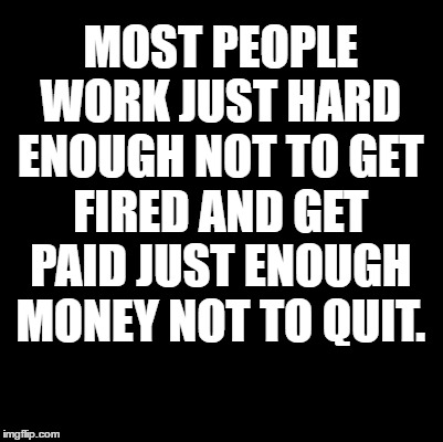 Work | MOST PEOPLE WORK JUST HARD ENOUGH NOT TO GET FIRED AND GET PAID JUST ENOUGH MONEY NOT TO QUIT. | image tagged in work,funny memes,dank memes | made w/ Imgflip meme maker