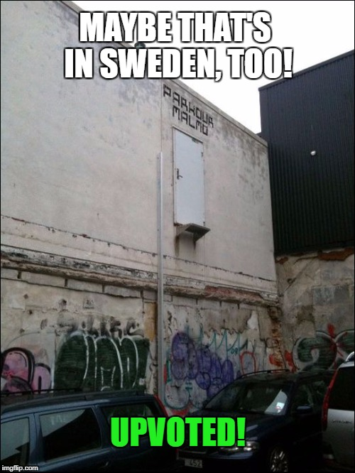 MAYBE THAT'S IN SWEDEN, TOO! UPVOTED! | made w/ Imgflip meme maker