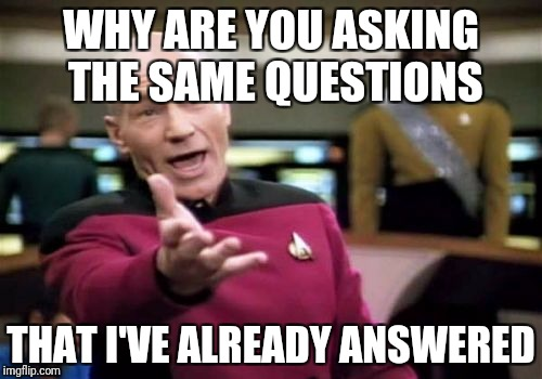 Picard Wtf Meme | WHY ARE YOU ASKING THE SAME QUESTIONS THAT I'VE ALREADY ANSWERED | image tagged in memes,picard wtf | made w/ Imgflip meme maker
