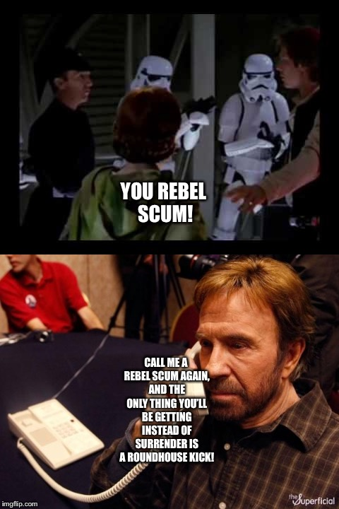 Chuck Norris shoots back at an Imperial Officer | YOU REBEL SCUM! CALL ME A REBEL SCUM AGAIN, AND THE ONLY THING YOU'LL BE GETTING INSTEAD OF SURRENDER IS A ROUNDHOUSE KICK! | image tagged in funny memes | made w/ Imgflip meme maker